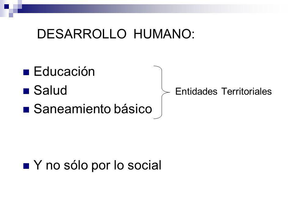 DESARROLLO HUMANO: Educación Salud Entidades Territoriales Saneamiento básico Y no sólo por lo social