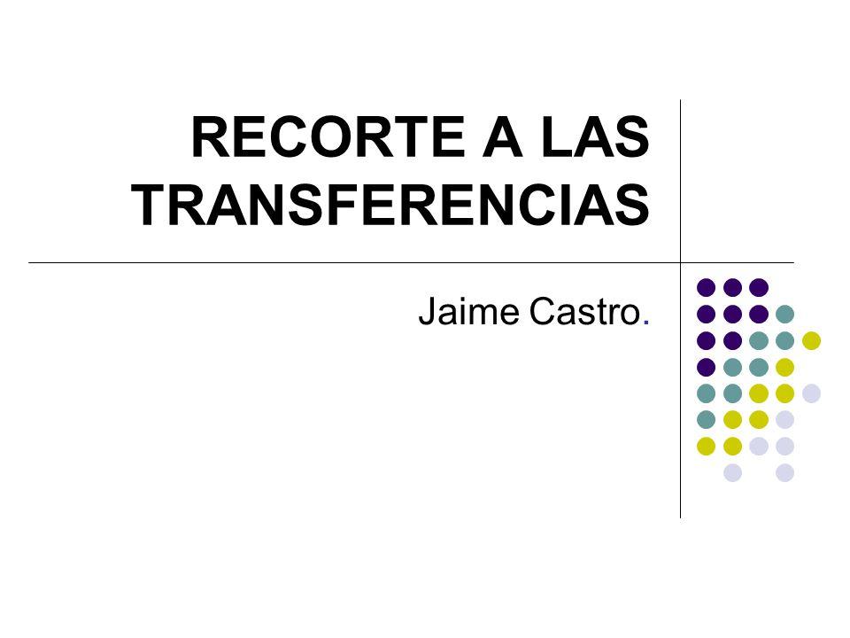 RECORTE A LAS TRANSFERENCIAS Jaime Castro.