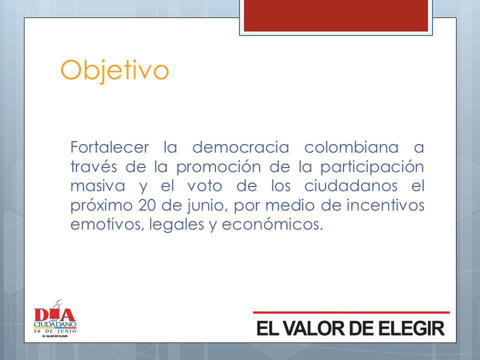 Objetivo Fortalecer la democracia colombiana a través de la promoción de la participación masiva y el voto de los ciudadanos el próximo 20 de junio, por medio de incentivos emotivos, legales y económicos.