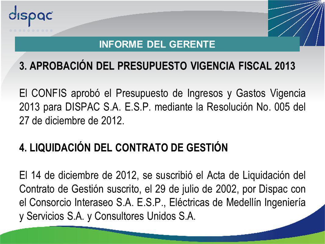 3. APROBACIÓN DEL PRESUPUESTO VIGENCIA FISCAL 2013 El CONFIS aprobó el Presupuesto de Ingresos y Gastos Vigencia 2013 para DISPAC S.A. E.S.P. mediante