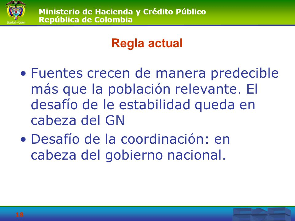 Ministerio de Hacienda y Crédito Público República de Colombia 18 Regla actual Fuentes crecen de manera predecible más que la población relevante. El