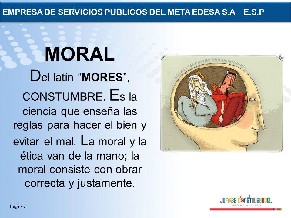 Page 6 EMPRESA DE SERVICIOS PUBLICOS DEL META EDESA S.A E.S.P MORAL D el latín MORES, CONSTUMBRE. E s la ciencia que enseña las reglas para hacer el b