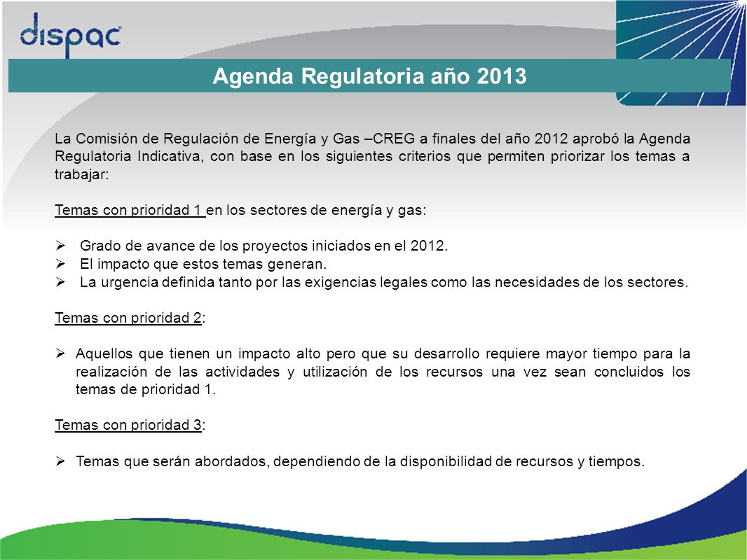 Agenda Regulatoria año 2013 La Comisión de Regulación de Energía y Gas –CREG a finales del año 2012 aprobó la Agenda Regulatoria Indicativa, con base