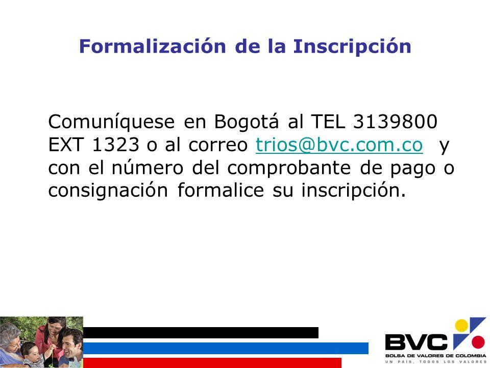 Formalización de la Inscripción Comuníquese en Bogotá al TEL 3139800 EXT 1323 o al correo trios@bvc.com.co y con el número del comprobante de pago o consignación formalice su inscripción.trios@bvc.com.co