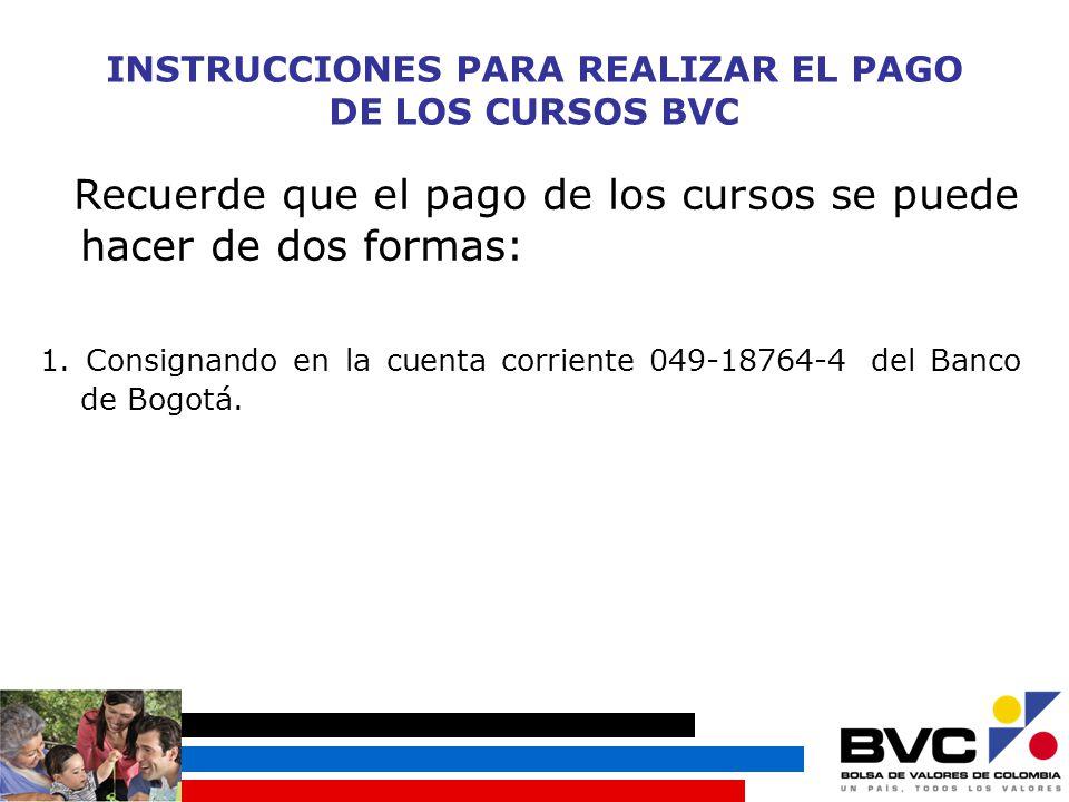 INSTRUCCIONES PARA REALIZAR EL PAGO DE LOS CURSOS BVC Recuerde que el pago de los cursos se puede hacer de dos formas: 1.