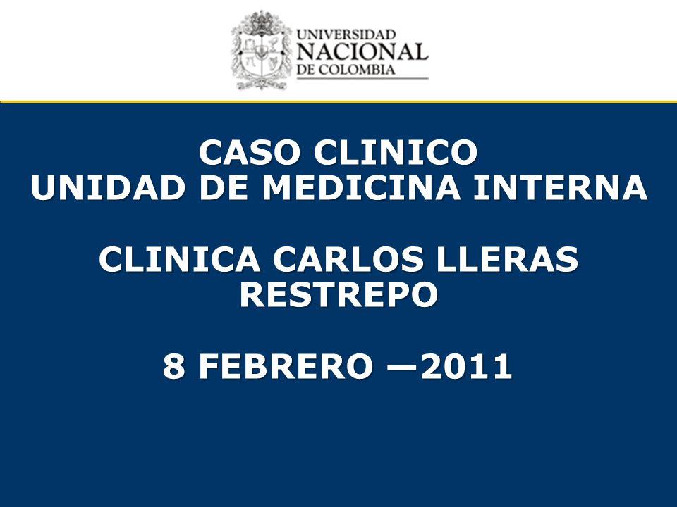 CASO CLINICO UNIDAD DE MEDICINA INTERNA CLINICA CARLOS LLERAS RESTREPO 8 FEBRERO 2011