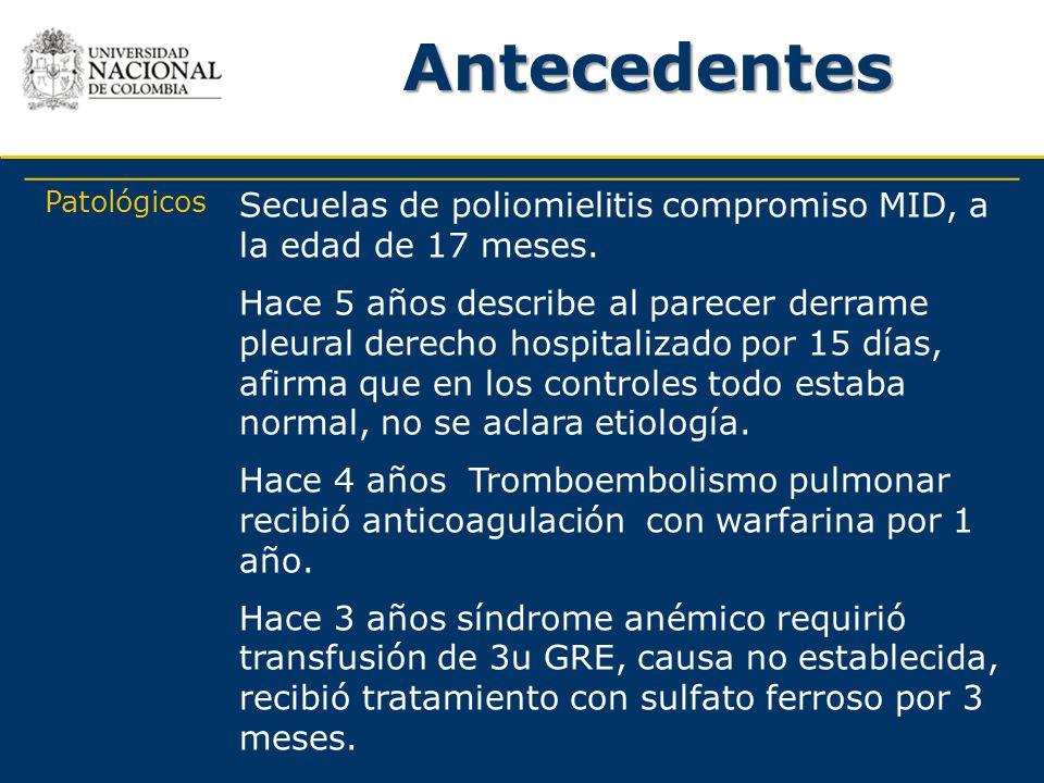 Antecedentes Patológicos Secuelas de poliomielitis compromiso MID, a la edad de 17 meses. Hace 5 años describe al parecer derrame pleural derecho hosp