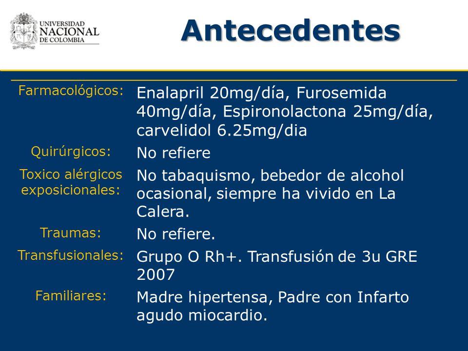 Antecedentes Farmacológicos: Enalapril 20mg/día, Furosemida 40mg/día, Espironolactona 25mg/día, carvelidol 6.25mg/dia Quirúrgicos: No refiere Toxico a