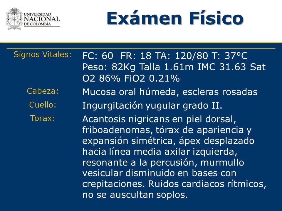 Exámen Físico Sígnos Vitales: FC: 60 FR: 18 TA: 120/80 T: 37°C Peso: 82Kg Talla 1.61m IMC 31.63 Sat O2 86% FiO2 0.21% Cabeza: Mucosa oral húmeda, escl
