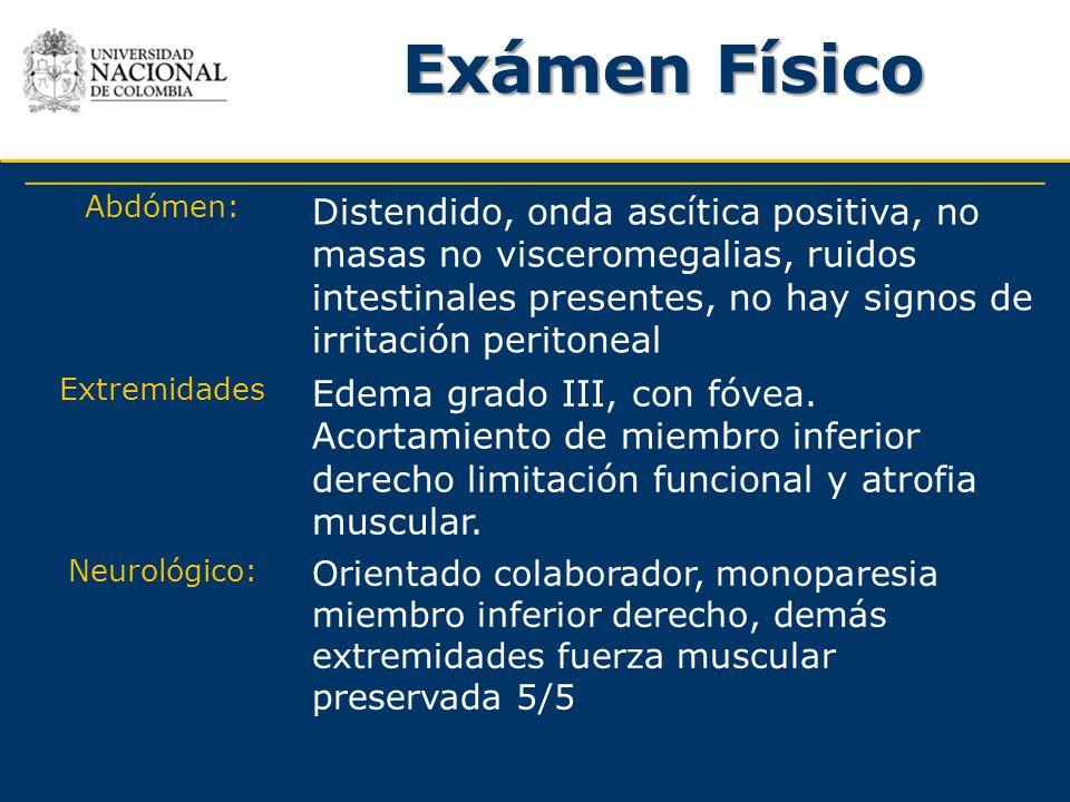 Exámen Físico Abdómen: Distendido, onda ascítica positiva, no masas no visceromegalias, ruidos intestinales presentes, no hay signos de irritación per