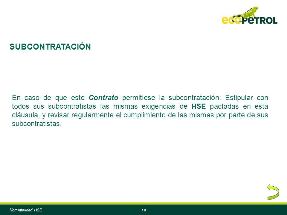 18 En caso de que este Contrato permitiese la subcontratación: Estipular con todos sus subcontratistas las mismas exigencias de HSE pactadas en esta cláusula, y revisar regularmente el cumplimiento de las mismas por parte de sus subcontratistas.