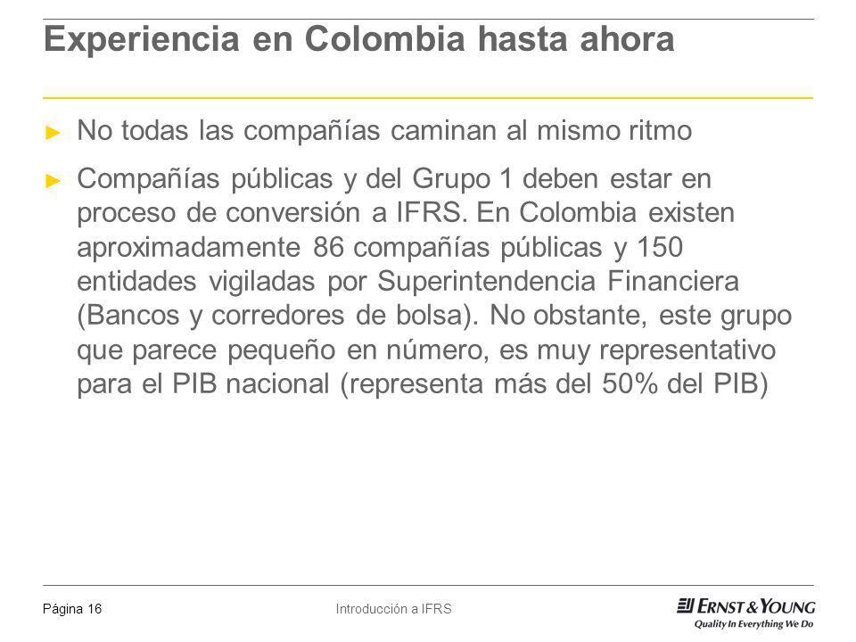 Introducción a IFRSPágina 16 Experiencia en Colombia hasta ahora No todas las compañías caminan al mismo ritmo Compañías públicas y del Grupo 1 deben