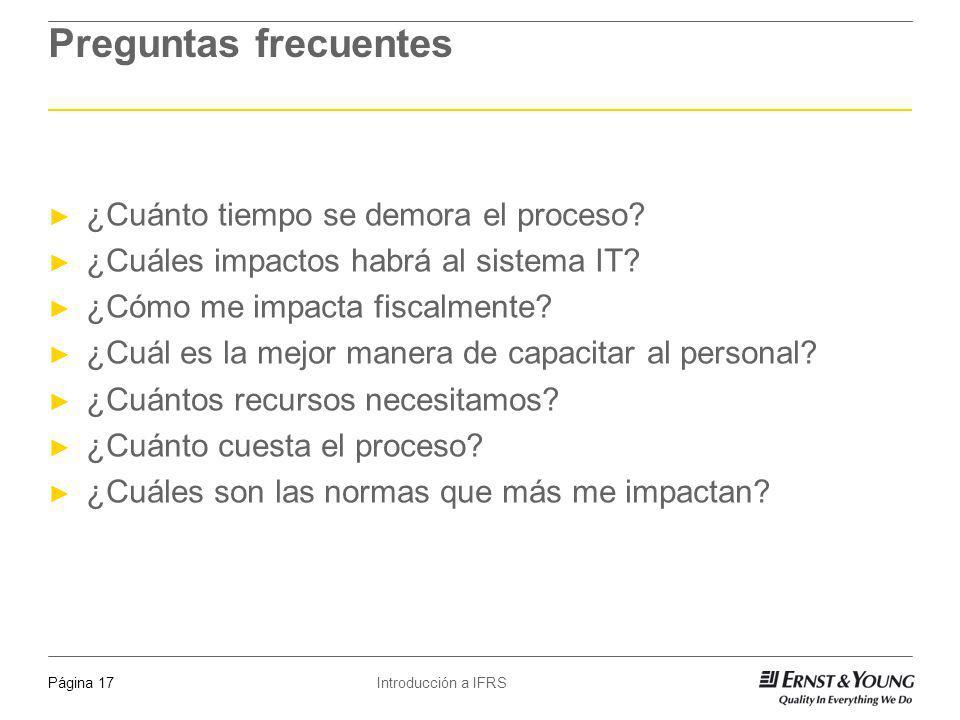 Introducción a IFRSPágina 17 Preguntas frecuentes ¿Cuánto tiempo se demora el proceso? ¿Cuáles impactos habrá al sistema IT? ¿Cómo me impacta fiscalme