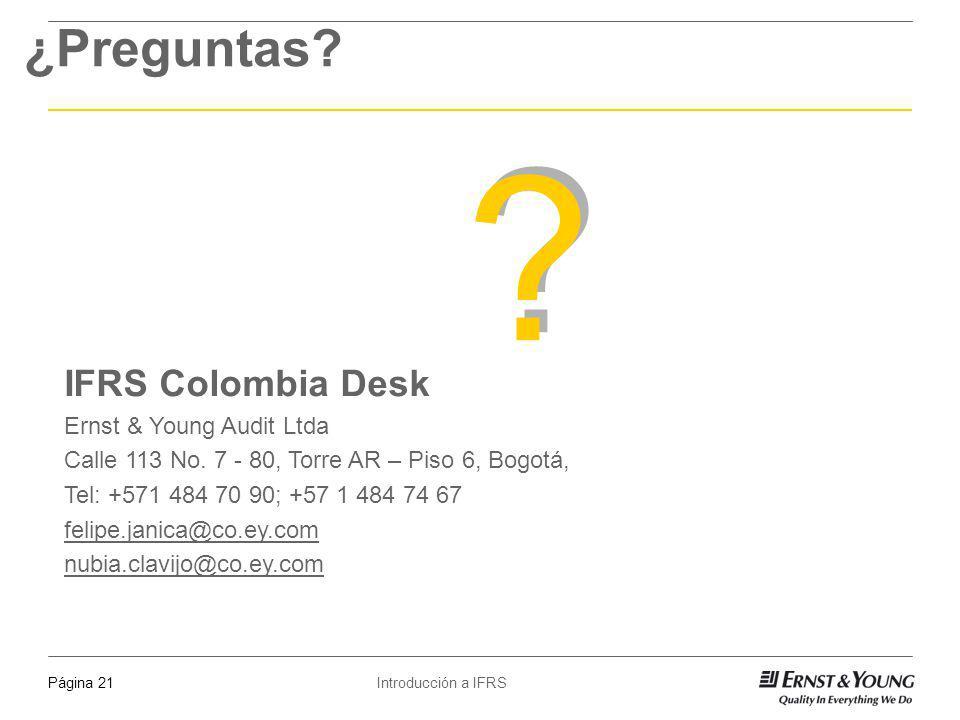 Introducción a IFRSPágina 21 ¿Preguntas? ? ? IFRS Colombia Desk Ernst & Young Audit Ltda Calle 113 No. 7 - 80, Torre AR – Piso 6, Bogotá, Tel: +571 48