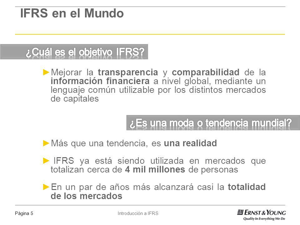 Introducción a IFRSPágina 5 IFRS en el Mundo Mejorar la transparencia y comparabilidad de la información financiera a nivel global, mediante un lengua