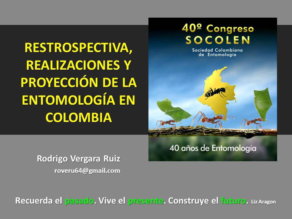 RESTROSPECTIVA, REALIZACIONES Y PROYECCIÓN DE LA ENTOMOLOGÍA EN COLOMBIA Rodrigo Vergara Ruiz roveru64@gmail.com Recuerda el pasado. Vive el presente.