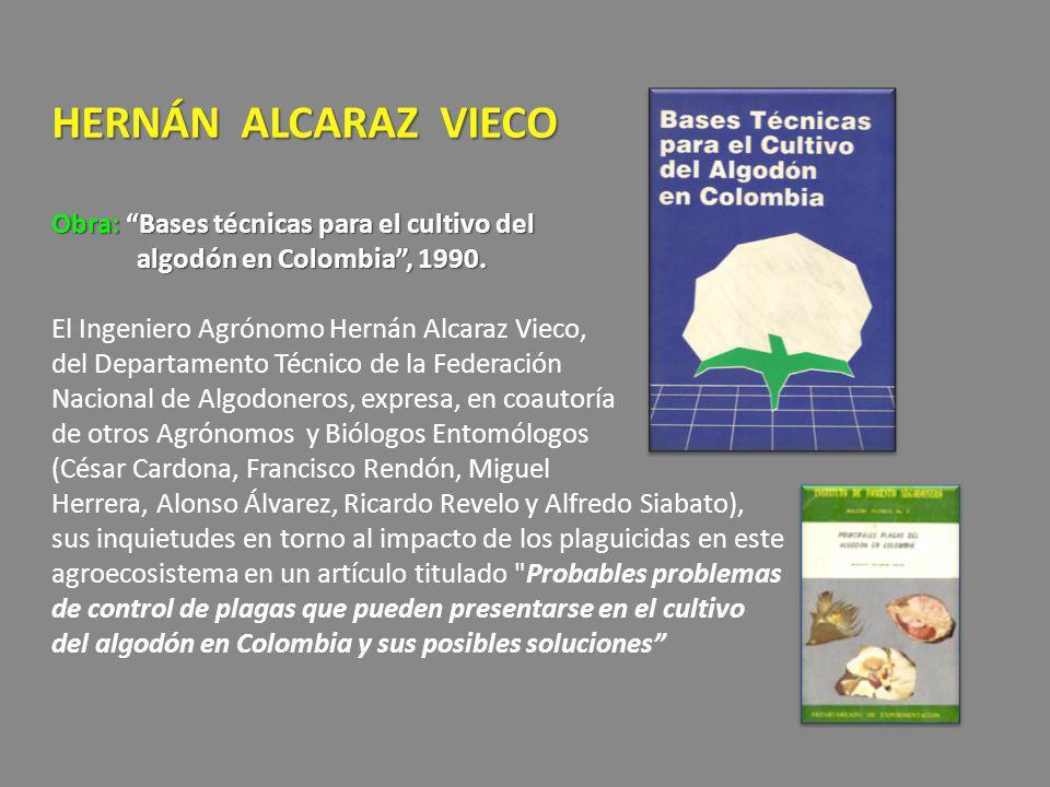 HERNÁN ALCARAZ VIECO Obra: Bases técnicas para el cultivo del algodón en Colombia, 1990. El Ingeniero Agrónomo Hernán Alcaraz Vieco, del Departamento