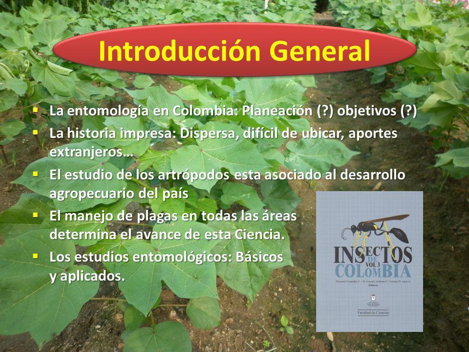 Introducción General La entomología en Colombia: Planeación (?) objetivos (?) La entomología en Colombia: Planeación (?) objetivos (?) La historia imp