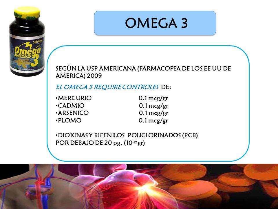 OMEGA 3 SEGÚN LA USP AMERICANA (FARMACOPEA DE LOS EE UU DE AMERICA) 2009 EL OMEGA 3 REQUIRE CONTROLES DE: MERCURIO 0.1 mcg/gr CADMIO 0.1 mcg/gr ARSENICO0.1 mcg/gr PLOMO 0.1 mcg/gr DIOXINAS Y BIFENILOS POLICLORINADOS (PCB) POR DEBAJO DE 20 pg.