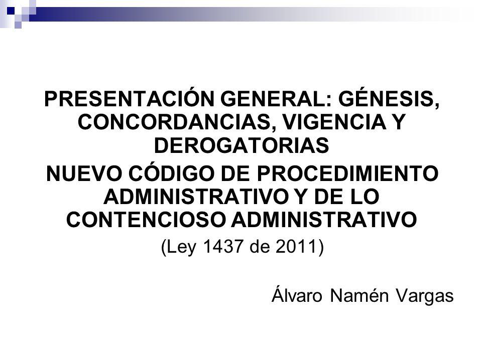PRESENTACIÓN GENERAL: GÉNESIS, CONCORDANCIAS, VIGENCIA Y DEROGATORIAS NUEVO CÓDIGO DE PROCEDIMIENTO ADMINISTRATIVO Y DE LO CONTENCIOSO ADMINISTRATIVO (Ley 1437 de 2011) Álvaro Namén Vargas
