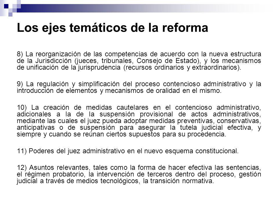 Los ejes temáticos de la reforma 8) La reorganización de las competencias de acuerdo con la nueva estructura de la Jurisdicción (jueces, tribunales, Consejo de Estado), y los mecanismos de unificación de la jurisprudencia (recursos ordinarios y extraordinarios).