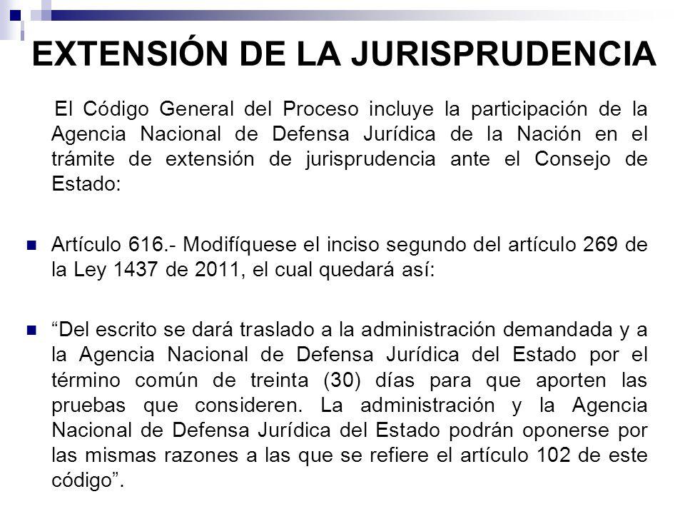EXTENSIÓN DE LA JURISPRUDENCIA El Código General del Proceso incluye la participación de la Agencia Nacional de Defensa Jurídica de la Nación en el trámite de extensión de jurisprudencia ante el Consejo de Estado: Artículo 616.- Modifíquese el inciso segundo del artículo 269 de la Ley 1437 de 2011, el cual quedará así: Del escrito se dará traslado a la administración demandada y a la Agencia Nacional de Defensa Jurídica del Estado por el término común de treinta (30) días para que aporten las pruebas que consideren.