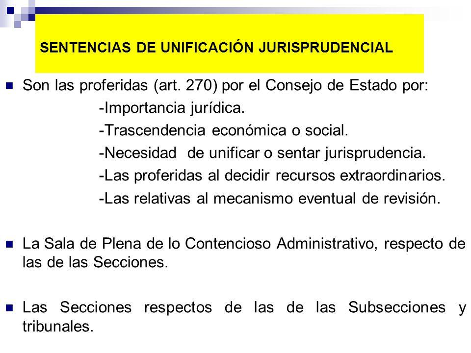 SENTENCIAS DE UNIFICACIÓN JURISPRUDENCIAL Son las proferidas (art. 270) por el Consejo de Estado por: -Importancia jurídica. -Trascendencia económica