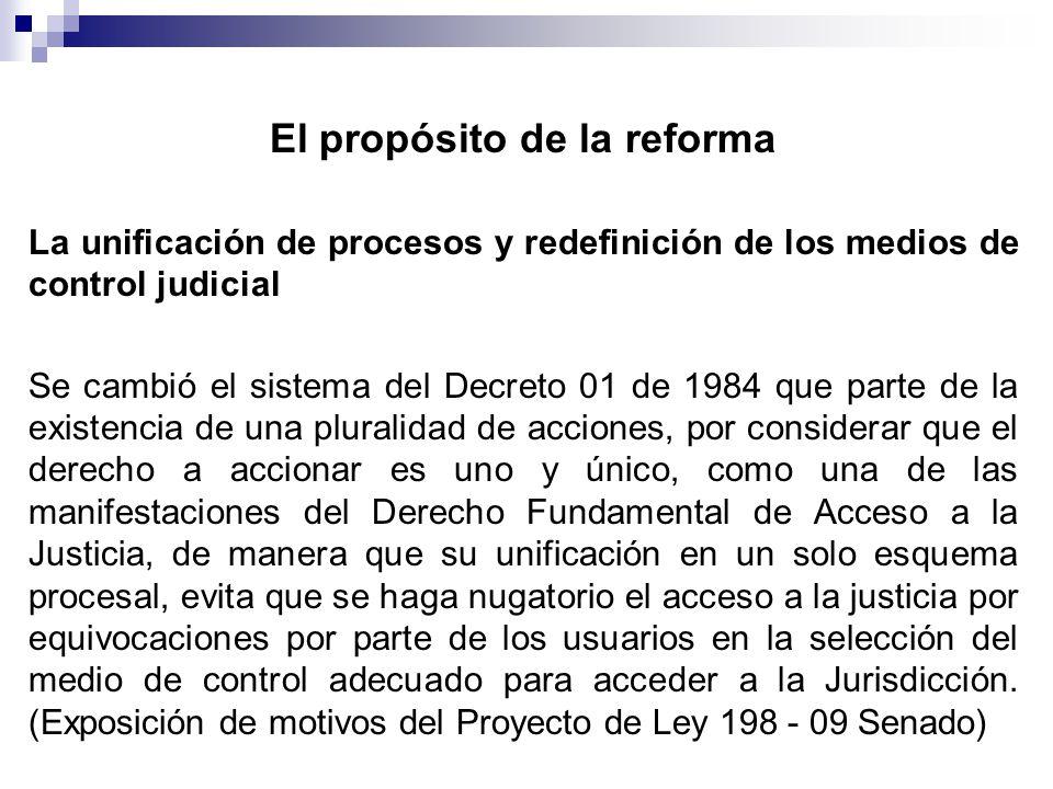 El propósito de la reforma La unificación de procesos y redefinición de los medios de control judicial Se cambió el sistema del Decreto 01 de 1984 que