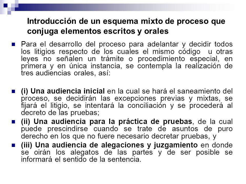 Introducción de un esquema mixto de proceso que conjuga elementos escritos y orales Para el desarrollo del proceso para adelantar y decidir todos los litigios respecto de los cuales el mismo código u otras leyes no señalen un trámite o procedimiento especial, en primera y en única instancia, se contempla la realización de tres audiencias orales, así: (i) Una audiencia inicial en la cual se hará el saneamiento del proceso, se decidirán las excepciones previas y mixtas, se fijará el litigio, se intentará la conciliación y se procederá al decreto de las pruebas; (ii) Una audiencia para la práctica de pruebas, de la cual puede prescindirse cuando se trate de asuntos de puro derecho en los que no fuere necesario decretar pruebas, y (iii) Una audiencia de alegaciones y juzgamiento en donde se oirán los alegatos de las partes y de ser posible se informará el sentido de la sentencia.