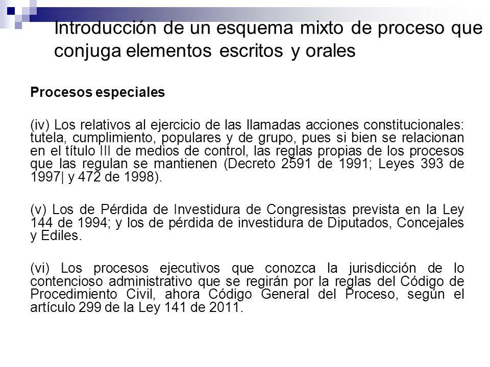Introducción de un esquema mixto de proceso que conjuga elementos escritos y orales Procesos especiales (iv) Los relativos al ejercicio de las llamadas acciones constitucionales: tutela, cumplimiento, populares y de grupo, pues si bien se relacionan en el título III de medios de control, las reglas propias de los procesos que las regulan se mantienen (Decreto 2591 de 1991; Leyes 393 de 1997| y 472 de 1998).
