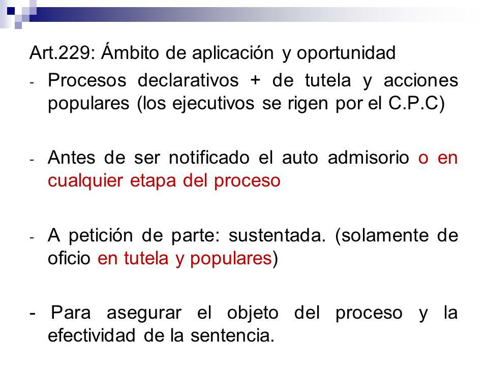 Art.229: Ámbito de aplicación y oportunidad - Procesos declarativos + de tutela y acciones populares (los ejecutivos se rigen por el C.P.C) - Antes de ser notificado el auto admisorio o en cualquier etapa del proceso - A petición de parte: sustentada.