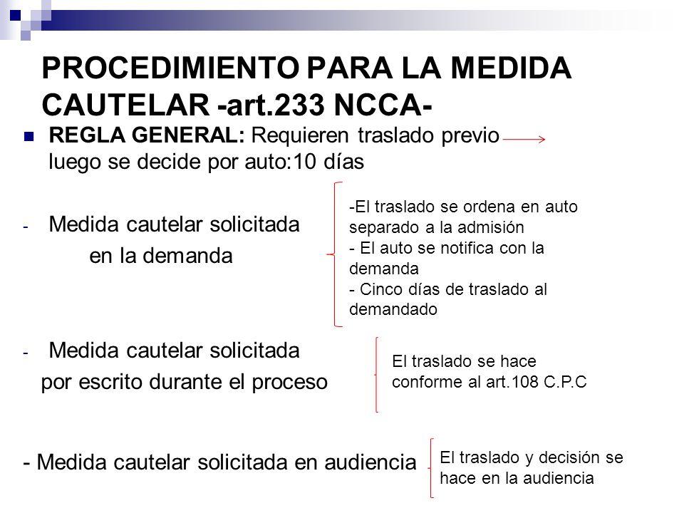 PROCEDIMIENTO PARA LA MEDIDA CAUTELAR -art.233 NCCA- REGLA GENERAL: Requieren traslado previo luego se decide por auto:10 días - Medida cautelar solicitada en la demanda - Medida cautelar solicitada por escrito durante el proceso - Medida cautelar solicitada en audiencia -El traslado se ordena en auto separado a la admisión - El auto se notifica con la demanda - Cinco días de traslado al demandado El traslado se hace conforme al art.108 C.P.C El traslado y decisión se hace en la audiencia