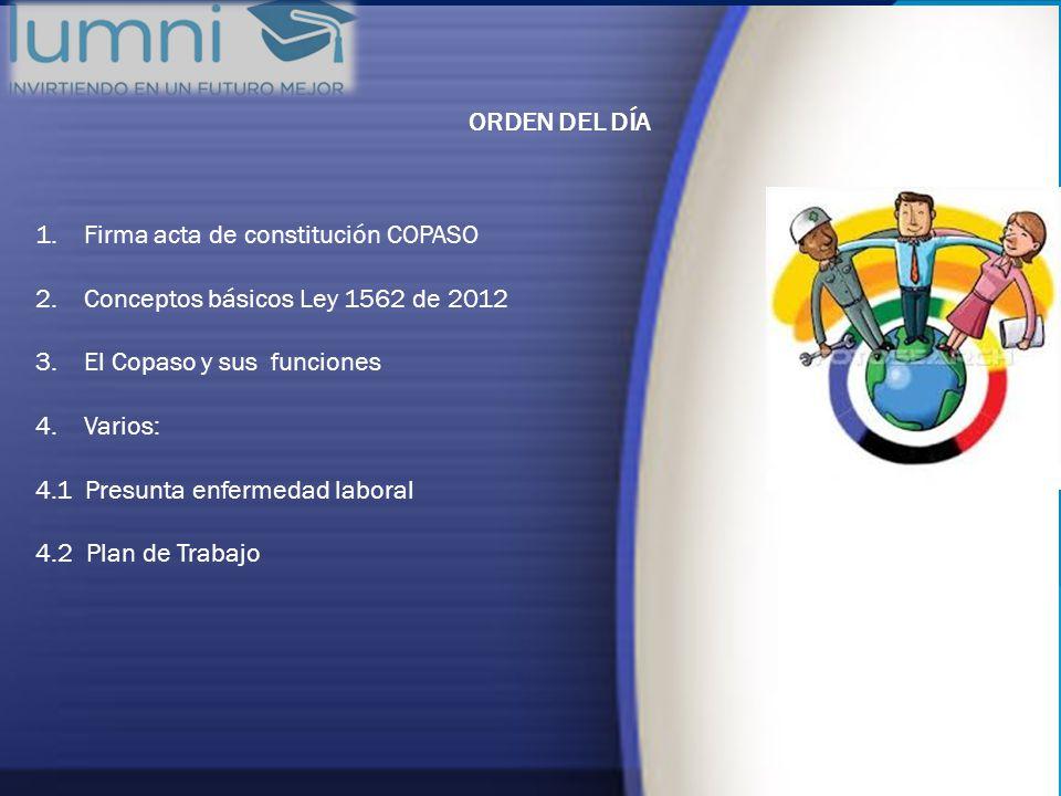 ORDEN DEL DÍA 1. Firma acta de constitución COPASO 2. Conceptos básicos Ley 1562 de 2012 3. El Copaso y sus funciones 4. Varios: 4.1 Presunta enfermed