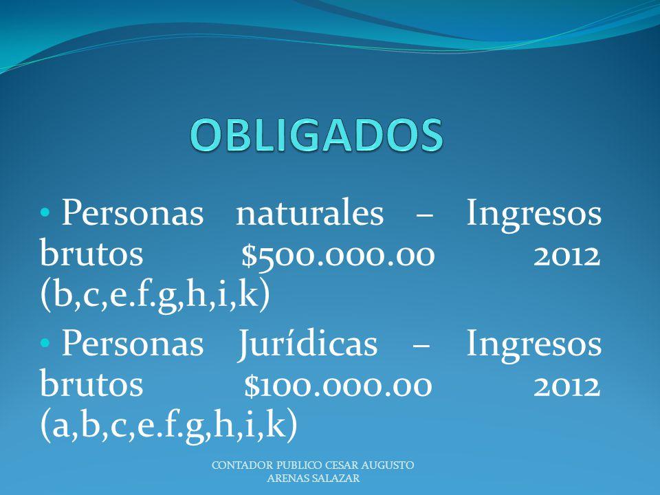 Personas naturales – Ingresos brutos $500.000.00 2012 (b,c,e.f.g,h,i,k) Personas Jurídicas – Ingresos brutos $100.000.00 2012 (a,b,c,e.f.g,h,i,k) CONT