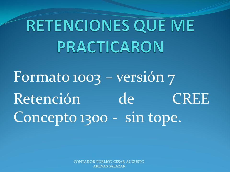 Formato 1003 – versión 7 Retención de CREE Concepto 1300 - sin tope. CONTADOR PUBLICO CESAR AUGUSTO ARENAS SALAZAR