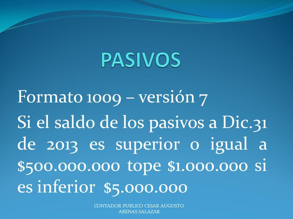 Formato 1009 – versión 7 Si el saldo de los pasivos a Dic.31 de 2013 es superior o igual a $500.000.000 tope $1.000.000 si es inferior $5.000.000 CONT