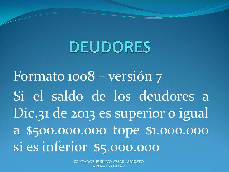 Formato 1008 – versión 7 Si el saldo de los deudores a Dic.31 de 2013 es superior o igual a $500.000.000 tope $1.000.000 si es inferior $5.000.000 CON