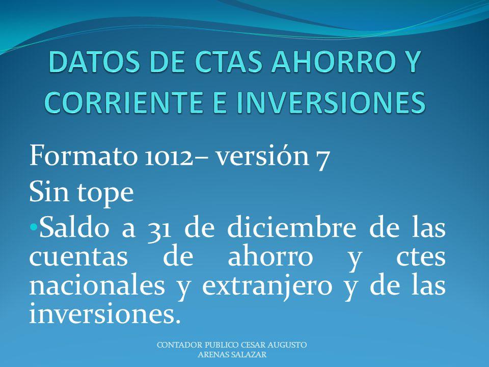 Formato 1012– versión 7 Sin tope Saldo a 31 de diciembre de las cuentas de ahorro y ctes nacionales y extranjero y de las inversiones. CONTADOR PUBLIC