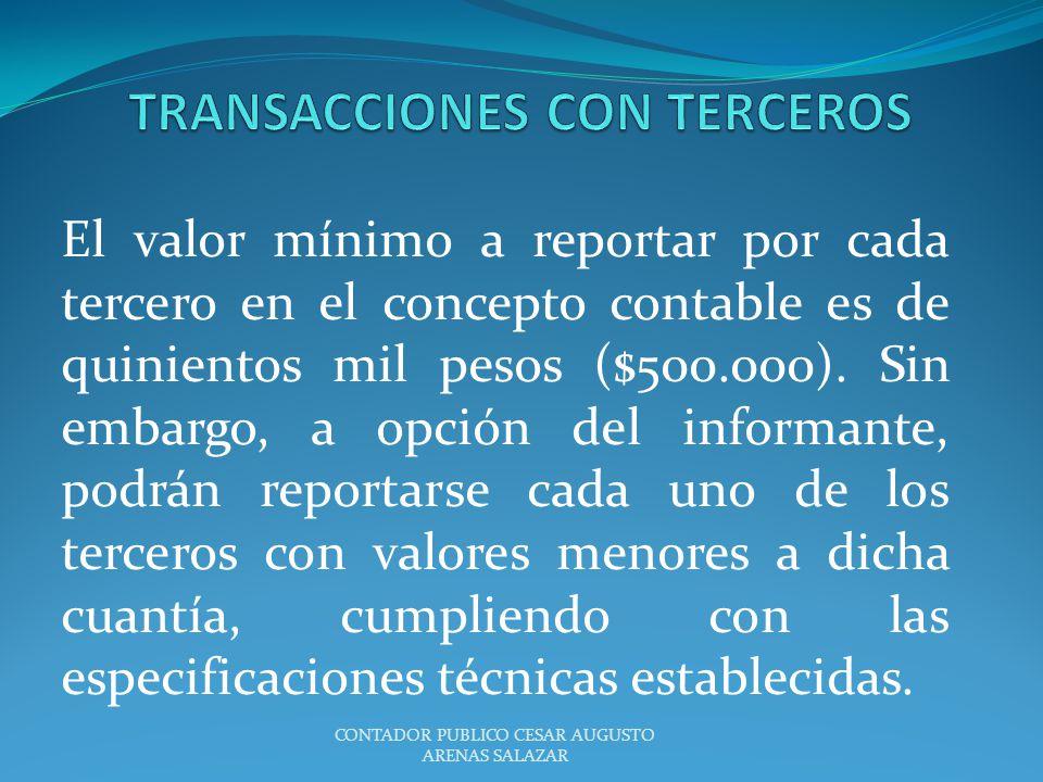 El valor mínimo a reportar por cada tercero en el concepto contable es de quinientos mil pesos ($500.000). Sin embargo, a opción del informante, podrá
