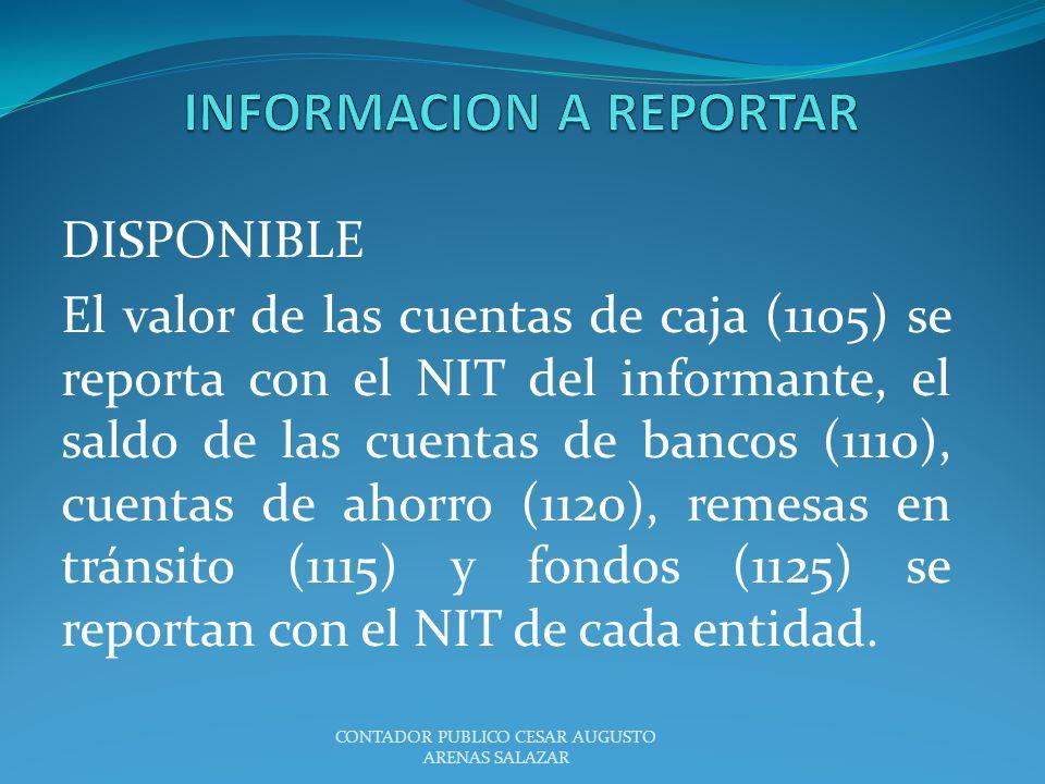 DISPONIBLE El valor de las cuentas de caja (1105) se reporta con el NIT del informante, el saldo de las cuentas de bancos (1110), cuentas de ahorro (1