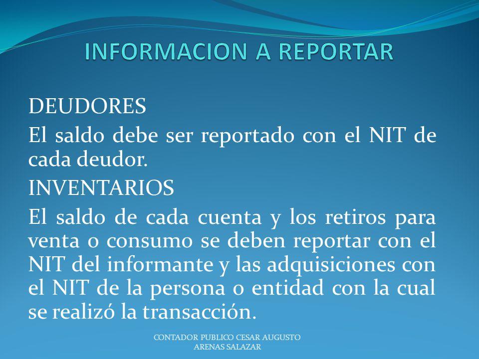DEUDORES El saldo debe ser reportado con el NIT de cada deudor. INVENTARIOS El saldo de cada cuenta y los retiros para venta o consumo se deben report