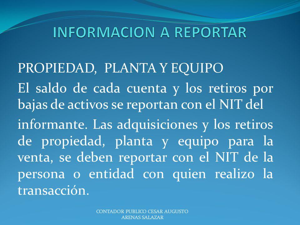 PROPIEDAD, PLANTA Y EQUIPO El saldo de cada cuenta y los retiros por bajas de activos se reportan con el NIT del informante. Las adquisiciones y los r
