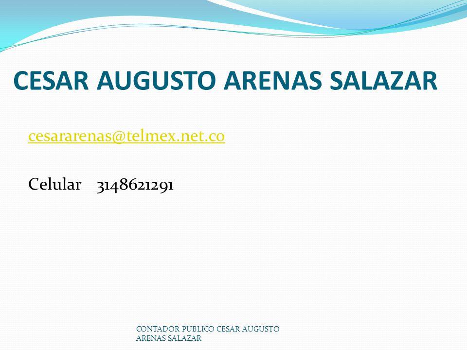 CESAR AUGUSTO ARENAS SALAZAR cesararenas@telmex.net.co Celular 3148621291 CONTADOR PUBLICO CESAR AUGUSTO ARENAS SALAZAR