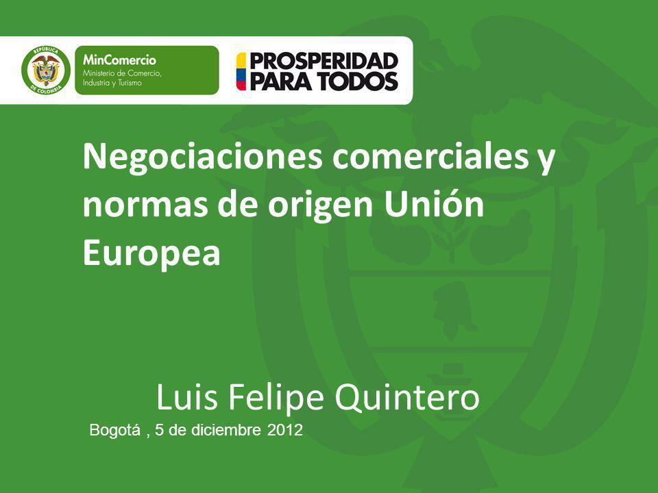 Negociaciones comerciales y normas de origen Unión Europea Luis Felipe Quintero Bogotá, 5 de diciembre 2012
