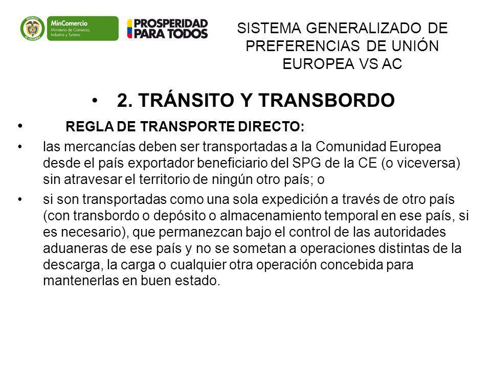 SISTEMA GENERALIZADO DE PREFERENCIAS DE UNIÓN EUROPEA VS AC 2. TRÁNSITO Y TRANSBORDO REGLA DE TRANSPORTE DIRECTO: las mercancías deben ser transportad