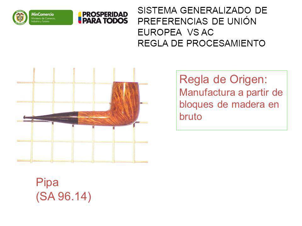 SISTEMA GENERALIZADO DE PREFERENCIAS DE UNIÓN EUROPEA VS AC REGLA DE PROCESAMIENTO Pipa (SA 96.14) Regla de Origen: Manufactura a partir de bloques de