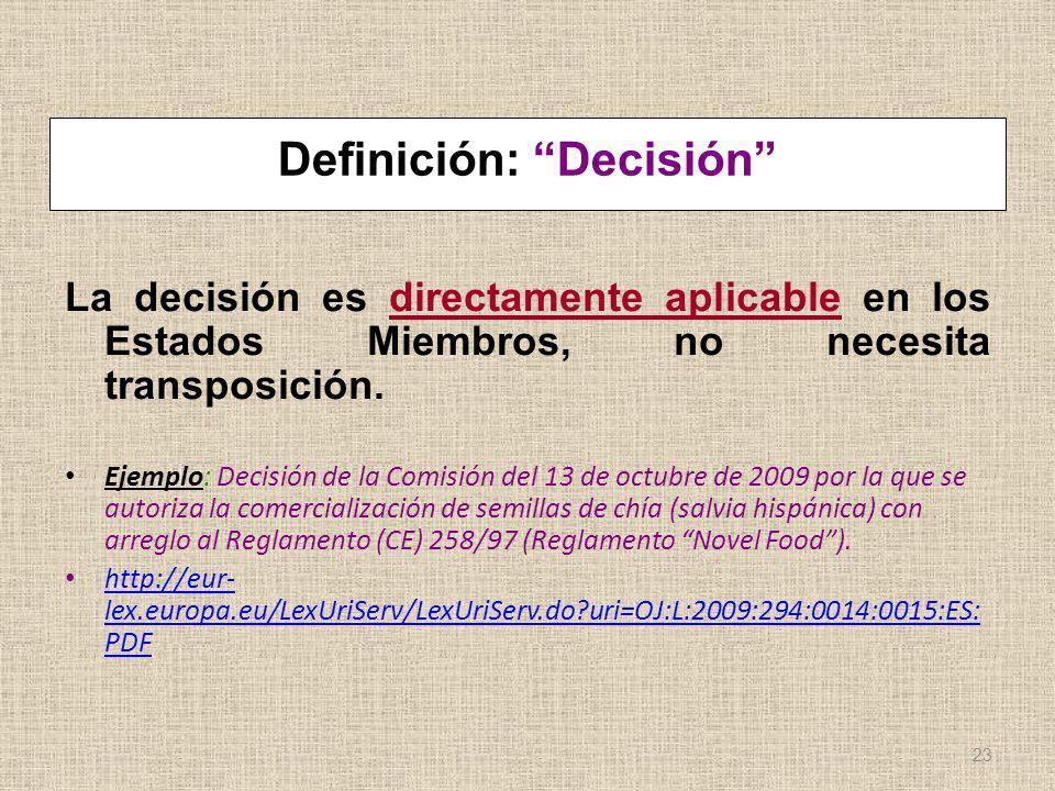 Definición: Decisión La decisión es directamente aplicable en los Estados Miembros, no necesita transposición. Ejemplo: Decisión de la Comisión del 13