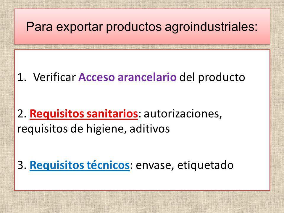 Para exportar productos agroindustriales: 1.Verificar Acceso arancelario del producto 2. Requisitos sanitarios: autorizaciones, requisitos de higiene,