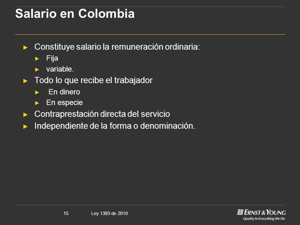 Ley 1393 de 201015 Salario en Colombia Constituye salario la remuneración ordinaria: Fija variable. Todo lo que recibe el trabajador En dinero En espe