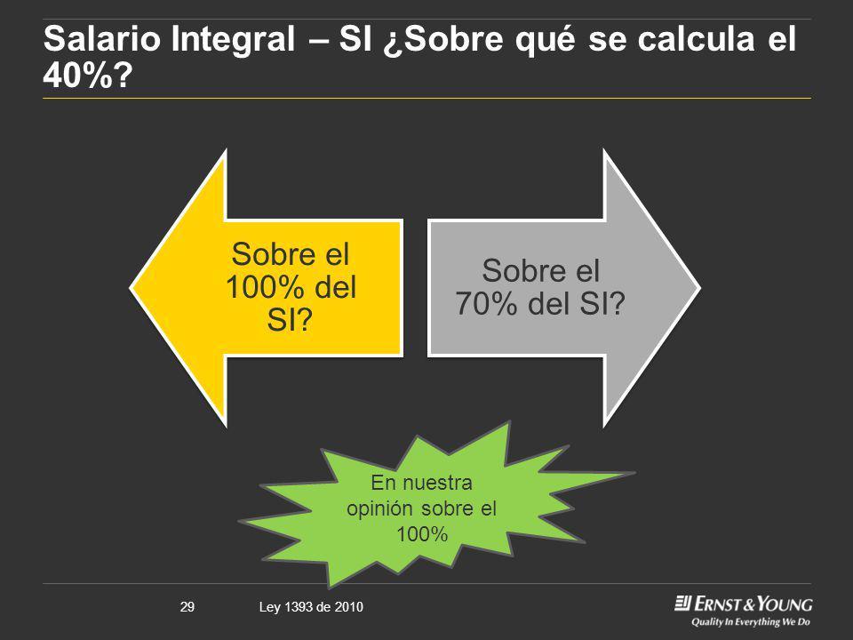 Ley 1393 de 201029 Salario Integral – SI ¿Sobre qué se calcula el 40%? Sobre el 100% del SI? Sobre el 70% del SI? En nuestra opinión sobre el 100%